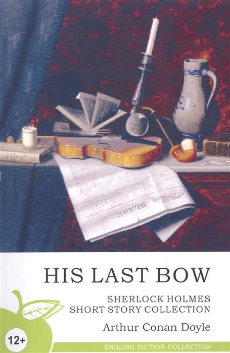 Дойл А. His Last Bow Его прощальный поклон Сборник рассказов his last bow