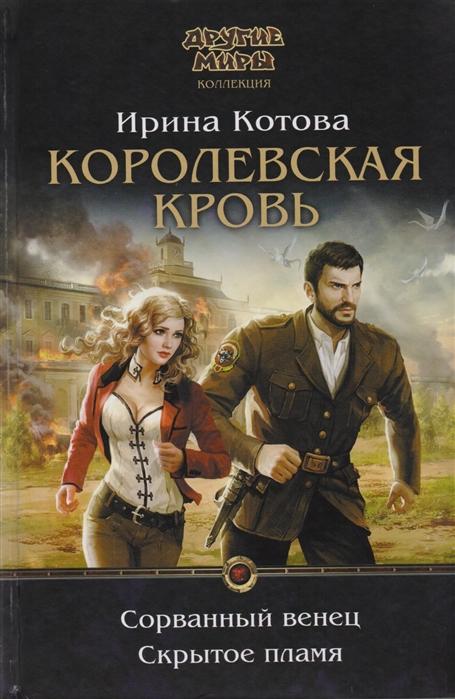 Котова И. Королевская кровь Сорванный венец Скрытое пламя цена