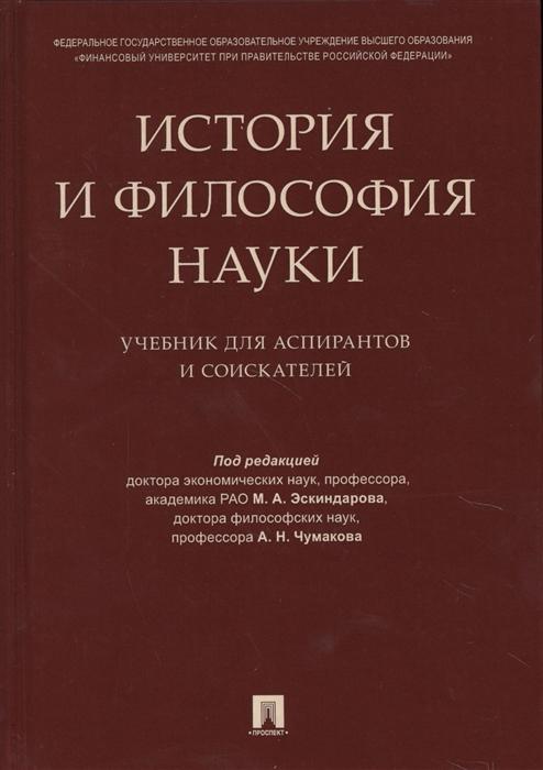 Эскиндаров М., Чумаков А. (ред.) История и философия науки Учебник для аспирантов и соискателей