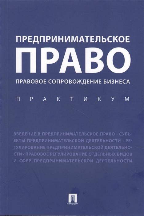 Ершова И. (ред.) Предпринимательское право Правовое сопровождение бизнеса Практикум