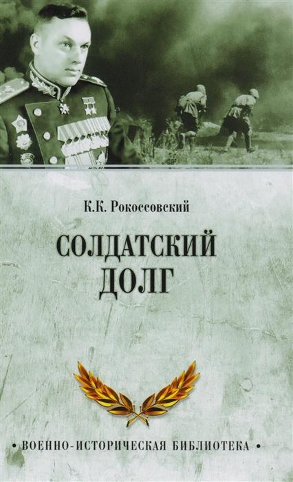 Рокоссовский К. Солдатский долг солдатский хлеб