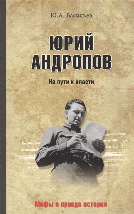 цена на Васильев Ю. Юрий Андропов На пути к власти
