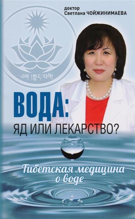 Чойжинимаева С. Вода яд или лекарство Тибетская медицина о воде чойжинимаева с вкусное питание тибетская врачебная наука об искусстве еды