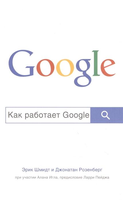 Шмидт Э., Розенберг Д., Игл А. Как работает Google шмелева д флоренскаяэ а габович