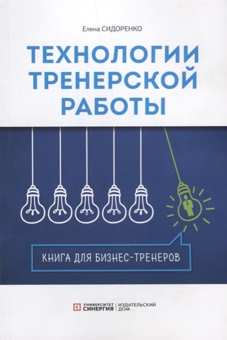 Сидоренко Е. Технологии тренерской работы Книга для бизнес-тренеров