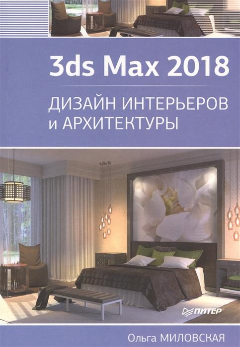 Миловская О. 3ds Max 2018 Дизайн интерьеров и архитектуры дизайн интерьеров в 3ds max 2012 dvd