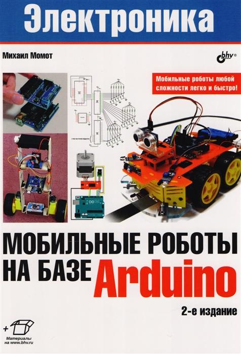 Момот М. Электроника Мобильные роботы на базе Arduino