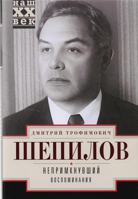 Шепилов Д. Непримкнувший Воспоминания дмитрий шепилов непримкнувший воспоминания