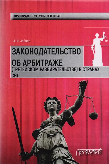 Зайцев А. Законодательство об арбитражном третейском разбирательстве в странах СНГ Учебное пособие цены онлайн