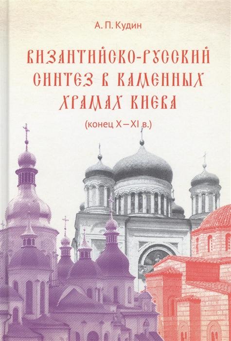 Кудин А. Византийско-русский синтез в каменных храмах Киева конец X-XI в