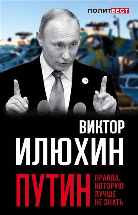 Илюхин В. Путин Правда которую лучше не знать