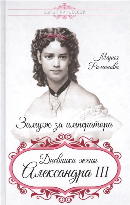 Романова М. Замуж за императора Дневник жены Александра III александра романова мемуары ники и аликс