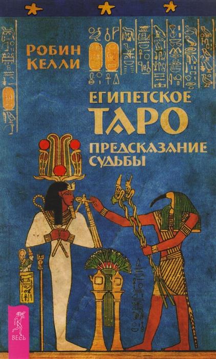 Келли Р. Египетское Таро Предсказания судьбы робин келли египетское таро предсказание судьбы