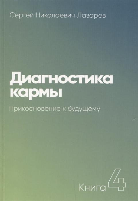 Лазарев С. Диагностика кармы Прикосновение к будущему лазарев с диагностика кармы 6 new ступени к божественному
