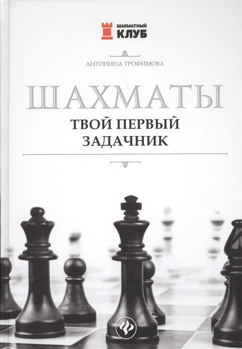 Трофимова А. Шахматы Твой первый задачник еланская а твой первый шаг к карьере