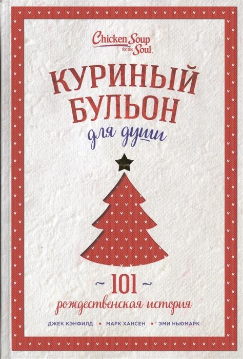 Кэнфилд Дж., Хансен М., Ньюмарк Э. Куриный бульон для души 101 рождественская история цена и фото