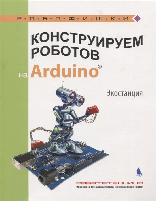 Салахова А. Конструируем роботов на Arduino Экостанция бейктал дж конструируем роботов на arduino первые шаги