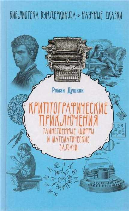Душкин Р. Криптографические приключения таинственные шифры и математические задачи
