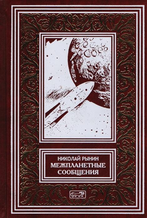 Рынин Н. Межпланетные сообщения Мечты легенды и первые фантазии Космические корабли Лучистая энергия