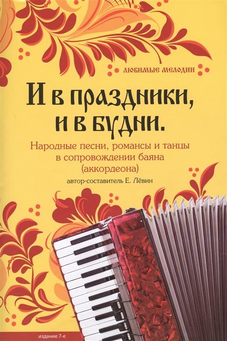 Левин Е. (авт.-сост.) И в праздники и в будни Народные песни романсы и танцы в сопровождении баяна аккордеона стиляжные танцы