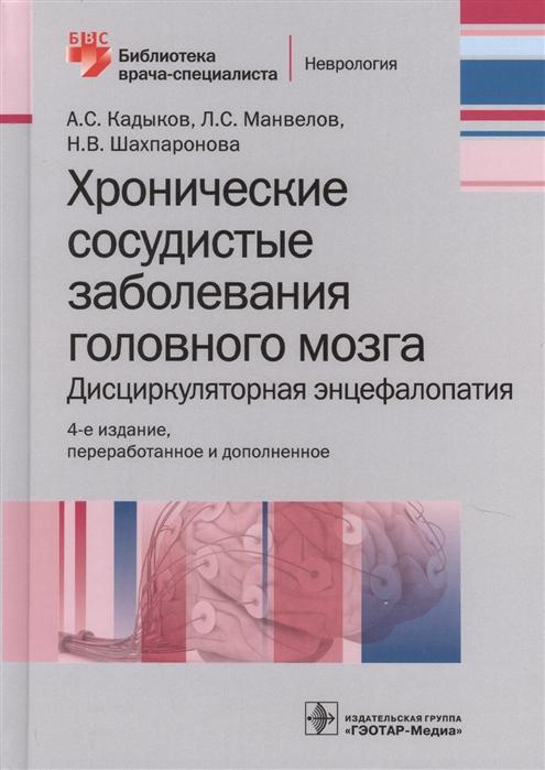 Кадыков А., Манвелов Л., Шахпаронова Н. Хронические заболевания головного мозга Дисциркуляторная энцефалопатия а с кадыков хронические сосудистые заболевания головного мозга дисциркуляторная энцефа