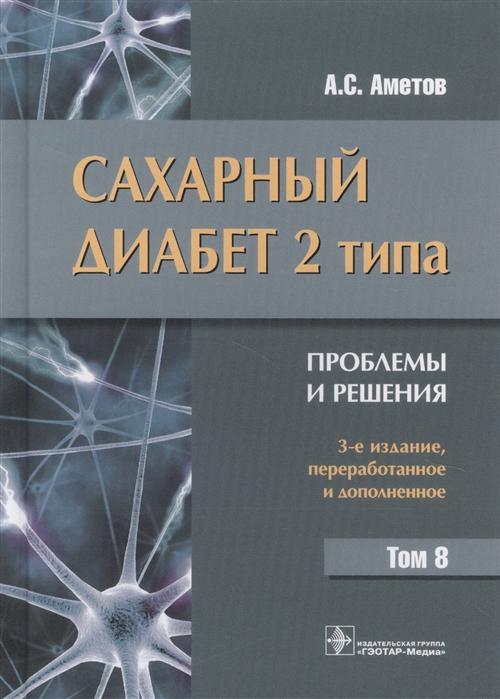 Аметов А. Сахарный диабет 2 типа Проблемы и решения Том 8