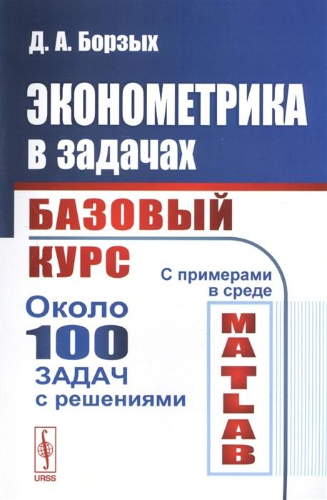 Борзых Д. Эконометрика в задачах Базовый курс хантер д xml базовый курс 4 е изд
