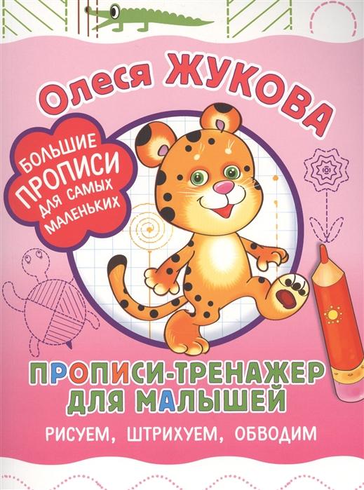 Жукова О. Прописи-тренажер для малышей рисуем штрихуем обводим