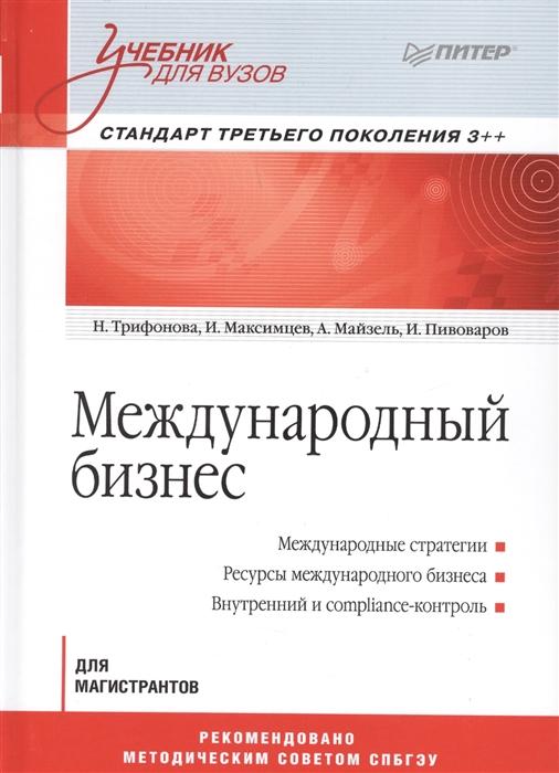 Трифонова Н., Максимцев И., Майзель А., Пивоваров И. Международный бизнес Для магистрантов Стандарт третьего поколения