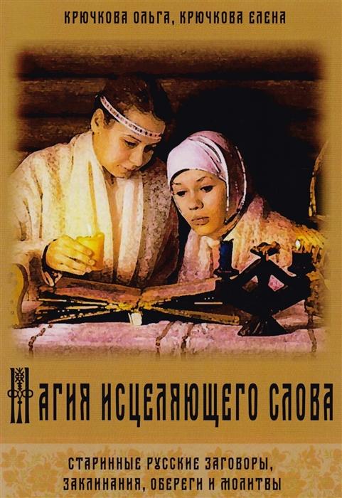 Крючкова О., Крючкова Е. Магия исцеляющего слова Старинные русские заговоры заклинания обереги и молитвы