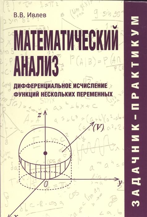 цена на Ивлев В. Математический анализ Дифференциальное исчисление функций нескольких переменных Задачник-практикум