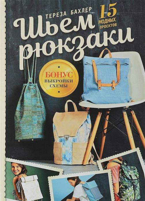 Бахлер Т. Шьем рюкзаки 15 модных проектов выкройки