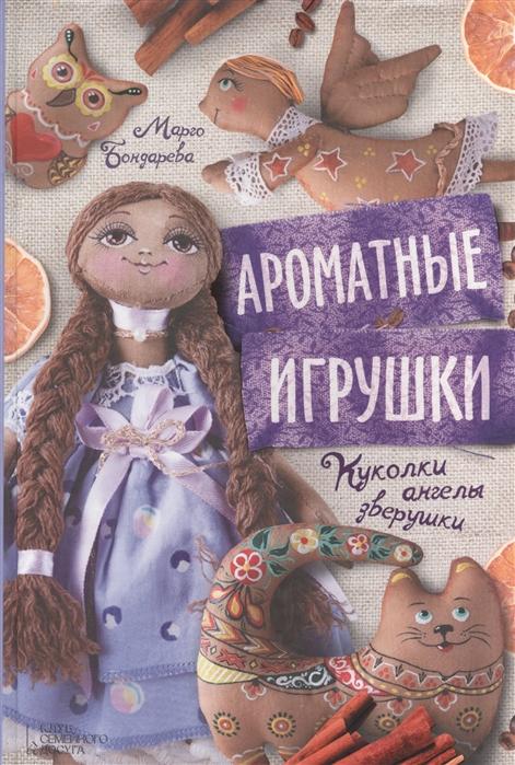 Бондарева М. Ароматные игрушки Куколки ангелы зверушки цены онлайн