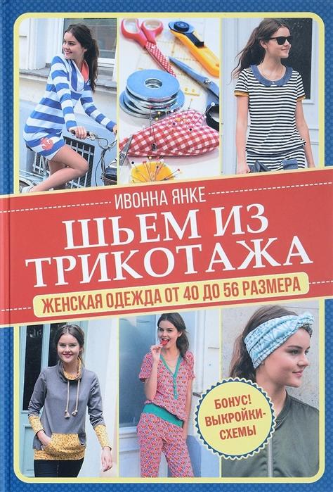 Янке И. Шьем из трикотажа Женская одежда от 40 до 56 размера выкройки