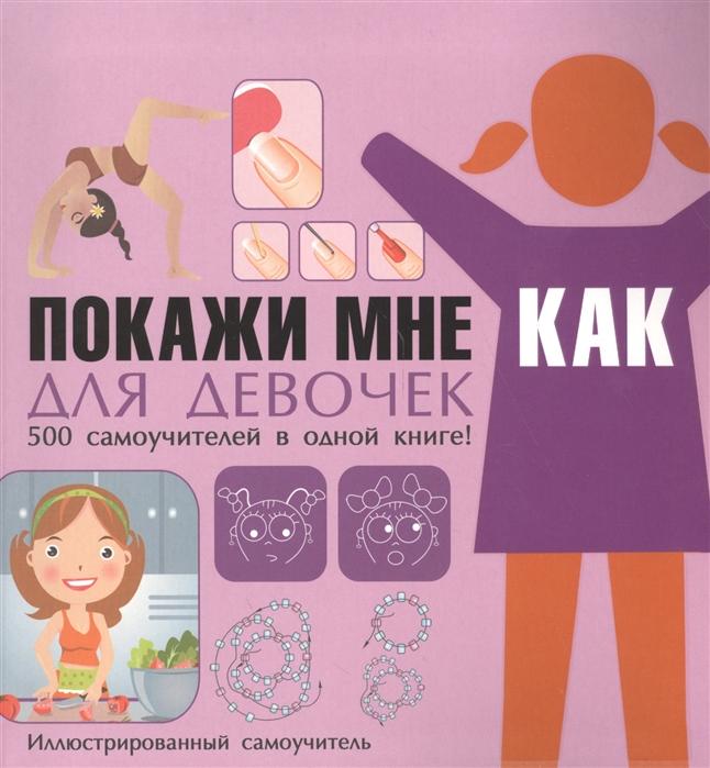 Хомич Е. Покажи мне как Для девочек 500 самоучителей в одной книге Иллюстрированный самоучитель хекшер м покажи мне как азбука любви иллюстрированный самоучитель
