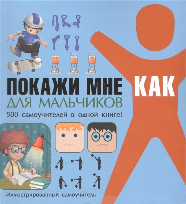 Купить Покажи мне как Для мальчиков 500 самоучителей в одной книге Иллюстрированный самоучитель, Харвест, Универсальные детские энциклопедии и справочники