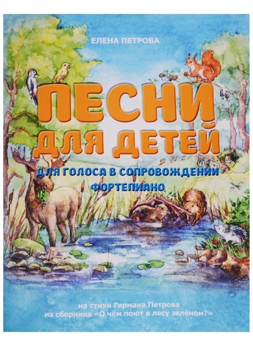 Петрова Е. Песни для детей Для голоса в сопровождении фортепиано на стихи Германа из сборника О чем поют лесу зеленом