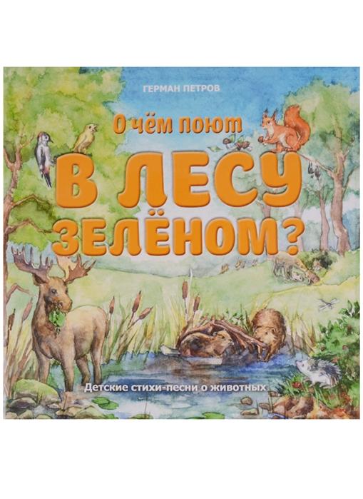 Петров Г. О чем поют в лесу зеленом Детские стихи-песни о животных