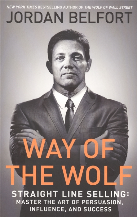 Belfort J. Way of the Wolf Straight line selling Master the art of persuasion influence and success dave lakhani subliminal persuasion influence