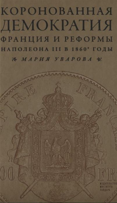 Уварова М. Коронованная демократия Франция и реформы Наполеона III в 1860-е годы яковлев александр иванович великие реформы в россии 1860 1870 е годы