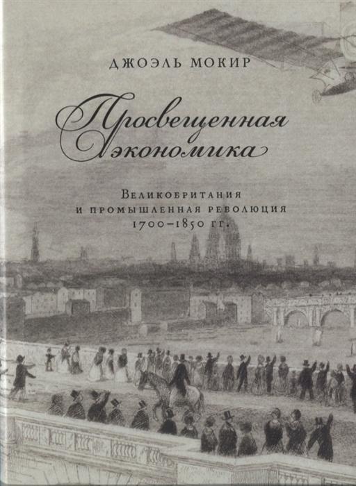 Мокир Д. Просвещенная экономика Великобритания и промышленная революция 1700-1850 гг