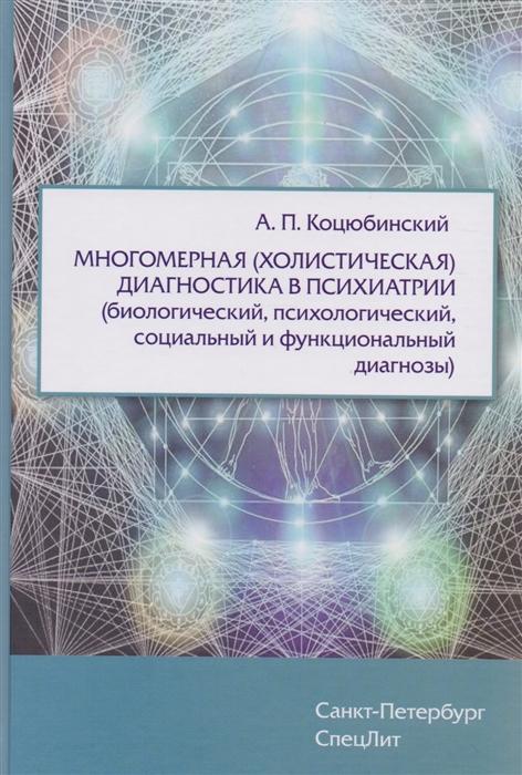 Коцюбинский А. Многомерная холистическая диагностика в психиатрии биологический психологический социальный и функциональный диагнозы диагностика здоровья психологический практикум