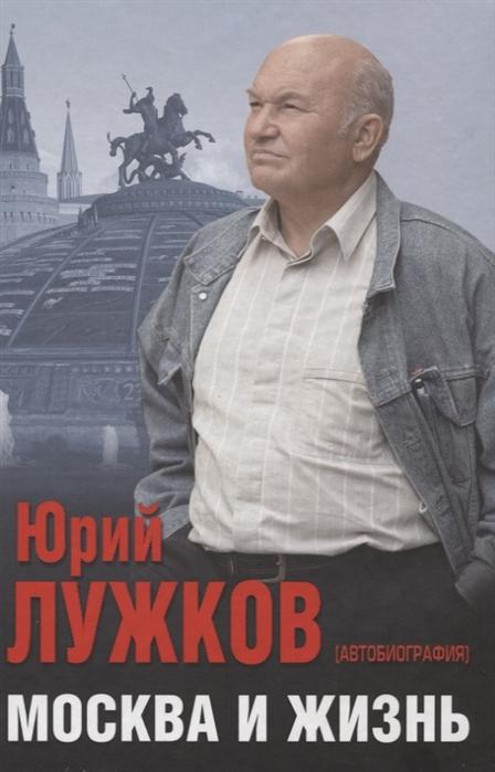 Лужков Ю. Москва и жизнь