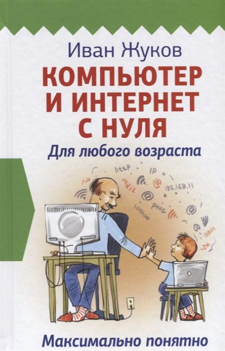 Жуков И. Компьютер и Интернет с нуля Для любого возраста Максимально понятно компьютер