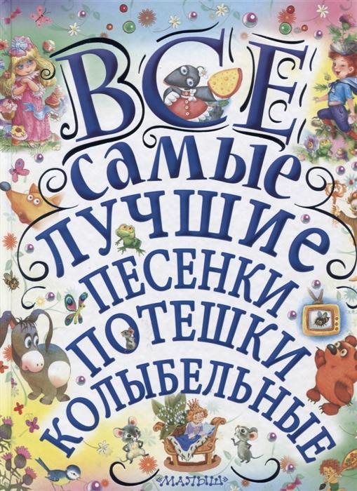 цена на Чуковский К., Маршак С., Михалков С. И др. Все самые лучшие песенки потешки колыбельные
