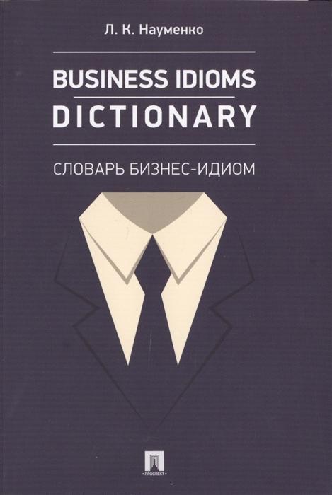 Науменко Л. Business idioms dictionary Словарь бизнес-идиом longman idioms dictionary