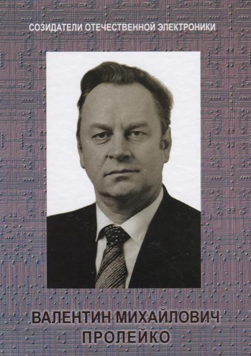 Малашевич Б. Созидатели отечественной электроники Выпуск 4 Валентин Михайлович Пролейко