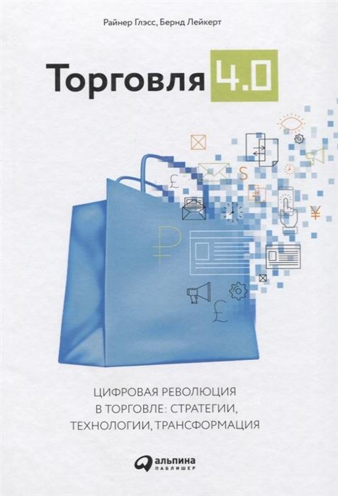 Глэсс Р., Лейкерт Б. Торговля 4 0 Цифровая революция в торговле Стратегии технологии трансформация