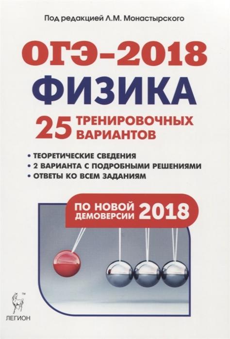 Монастырский Л. (ред.) Физика 9-й класс Подготовка к ОГЭ-2018 25 тренировочных вариантов по демоверсии 2018 года