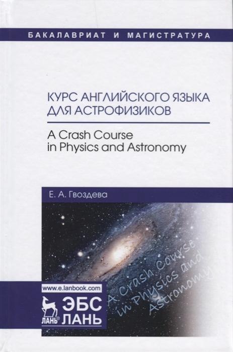 Гвоздева Е. Курс английского языка для астрофизиков A Crash Course in Physics and Astronomy crash course in love